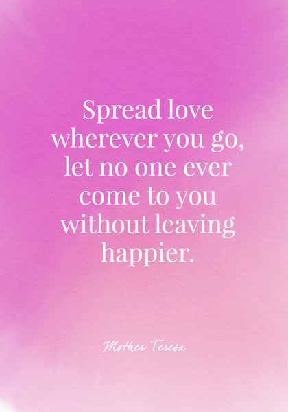 Spread love wherever you go, let no one ever come to you without leaving happier. - Mother Teresa