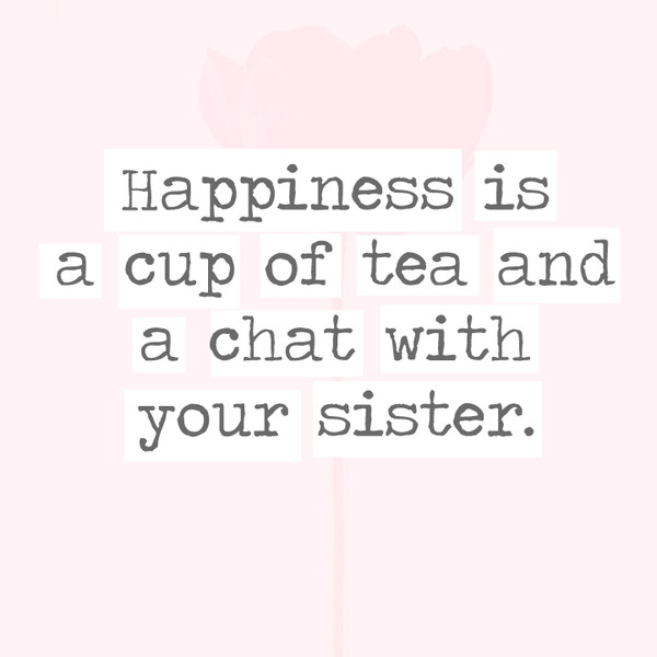 Happiness is a cup of tea and a chat with your sister. - 30 ...