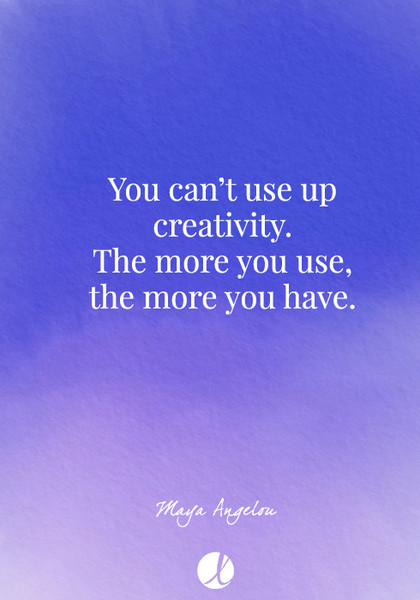 """""""You can't use up creativity. The more you use, the more you have."""" Maya Angelou"""