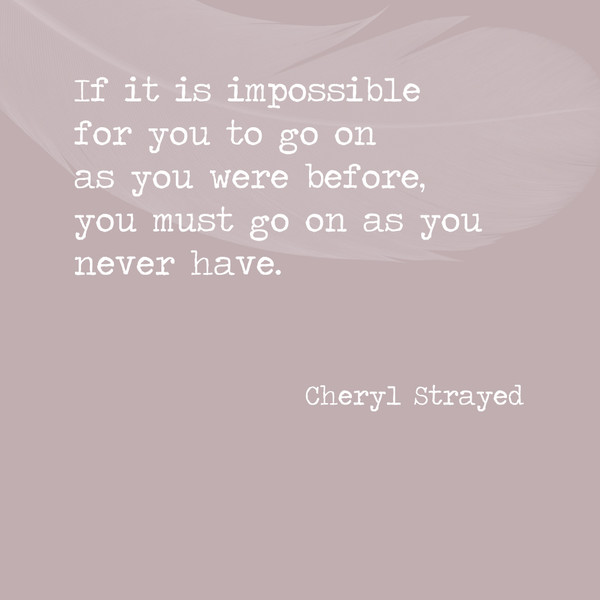 If it is impossible for you to go on as you were before, you must go on as you never have. - Cheryl Strayed