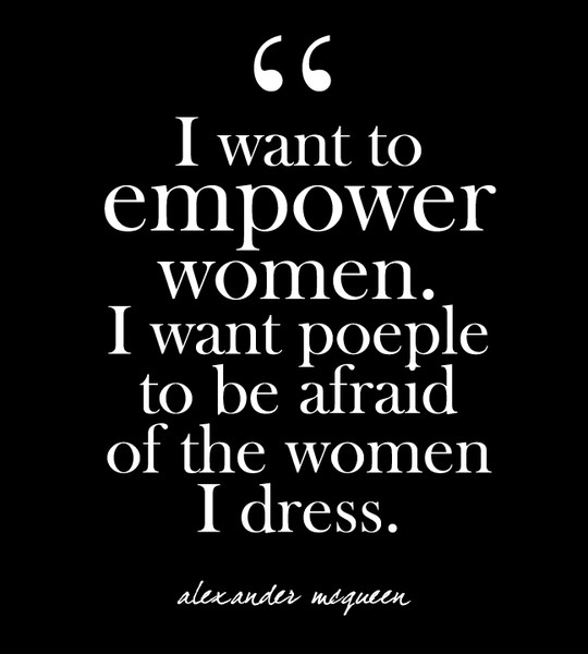 """I want to empower women. I want people to be afraid of the women I dress."" - Alexander McQueen"