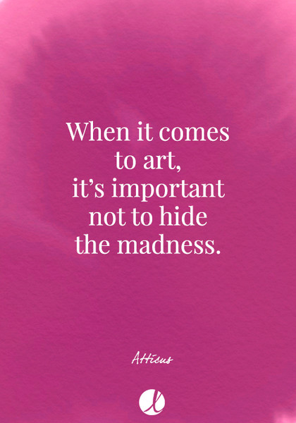 """When it comes to art, it's important not to hide the madness."" Atticus"