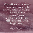 """You will come to know things that can only be known with the wisdom of age and the grace of years. Most of those things will have to do with forgiveness."""