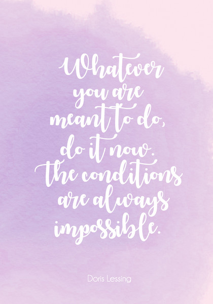 """Whatever you are meant to do, do it now. The conditions are always impossible."""