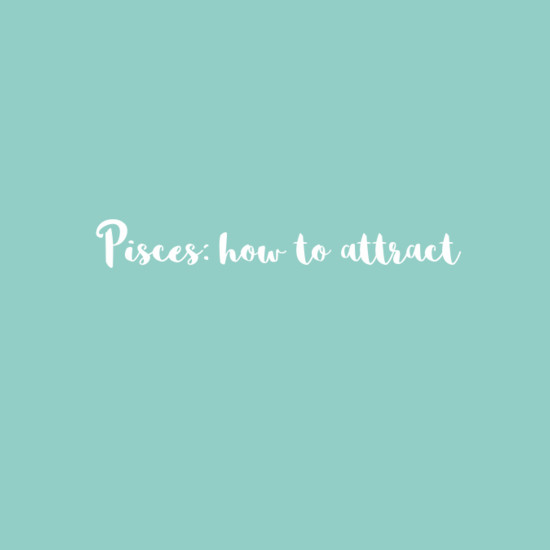 Pisces: How To Attract