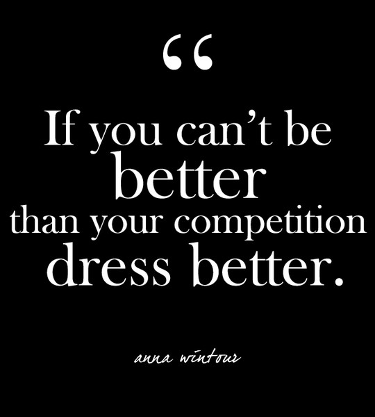 """I you can't be better than your competition, dress better."" - Anna Wintour"