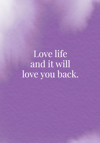Love life and it'll love you back.