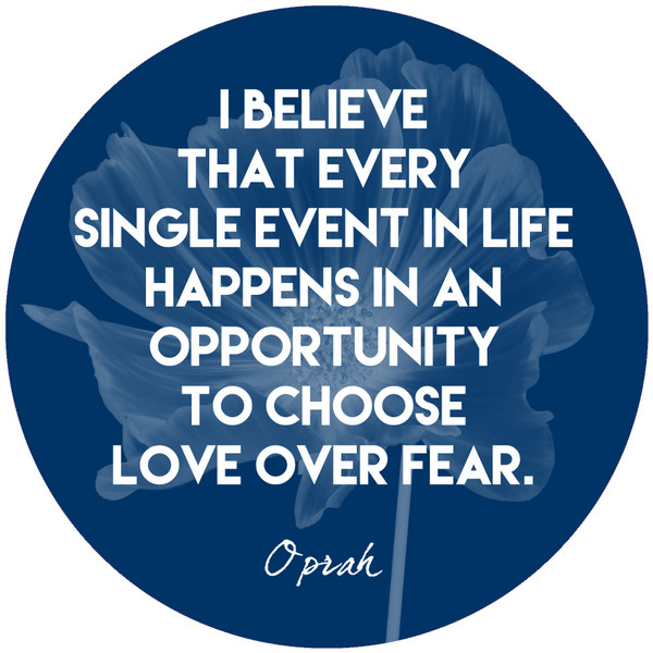 """I believe that every single event in life happens in an opportunity to choose love over fear."""