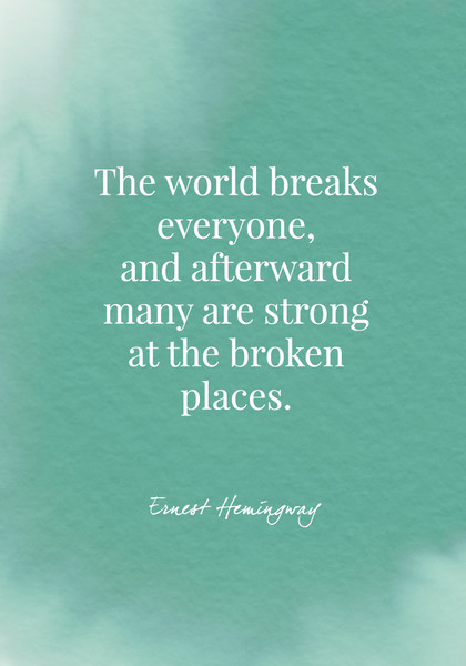 """""""The world breaks everyone, and afterward many are strong at the broken places."""" - Ernest Hemingway"""