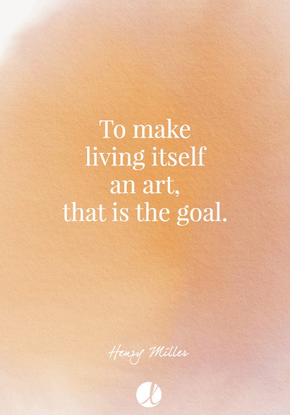 """To make living itself an art, that is the goal."" Henry Miller"