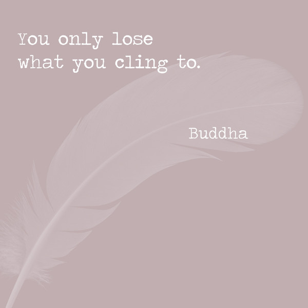 You only lose what you cling to. - Buddha