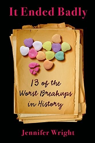 'It Ended Badly: Thirteen of the Worst Breakups in History' By Jennifer Wright