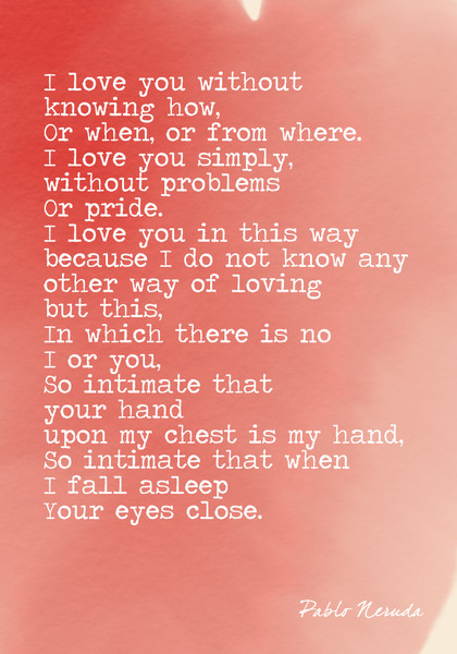 """I love you without knowing how, or when or from where..."" Pablo Neruda"
