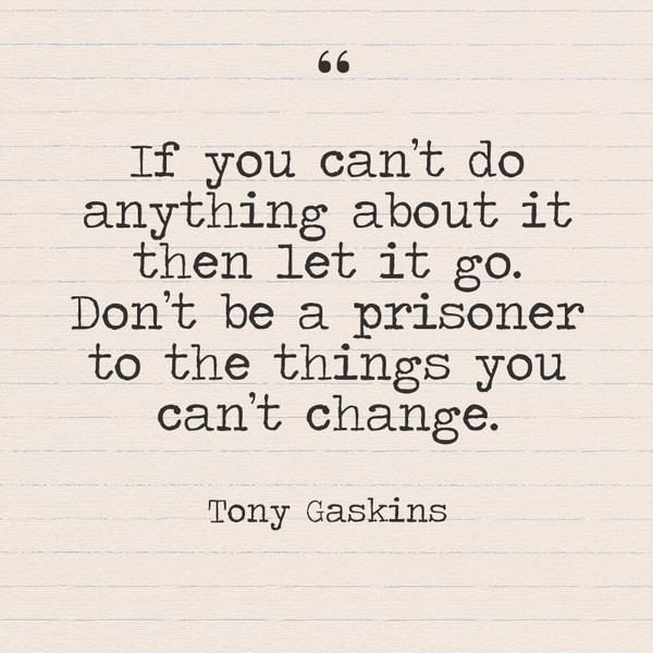 """If you can't do anything about it then let it go. Don't be a prisoner to the things you can't change."" - Tony Gaskins"