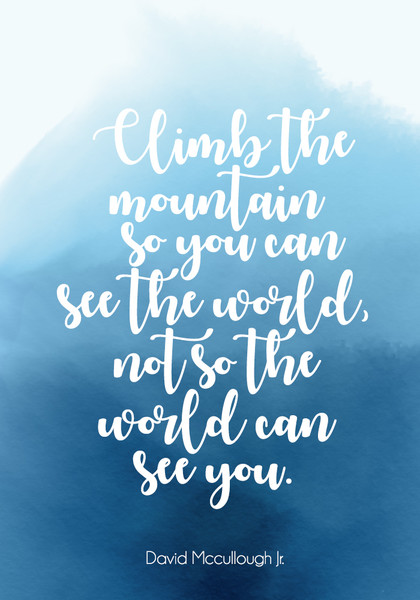 """Climb the mountain so you can see the world, not so the world can see you."""