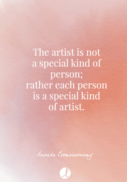 """The artist is not a special kind of person; rather each person is a special kind of artist."" Ananda Coomaraswamy"