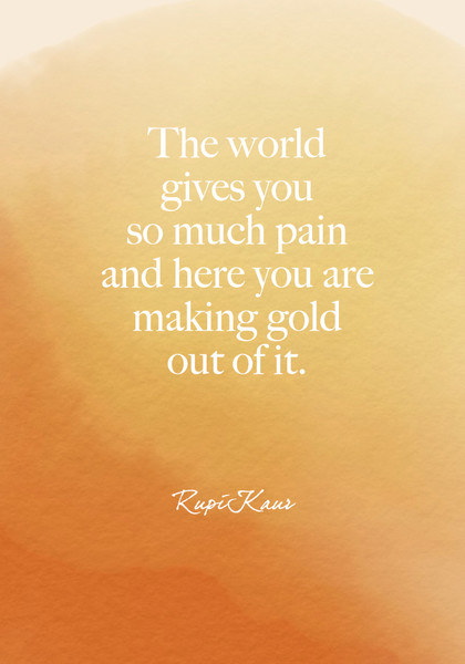 """The world gives you so much pain and here you are making gold out of it."" Rupi Kaur"