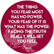 """""""The thing you fear most has no power. Your fear of it is what has the power. Facing the truth really will set you free."""""""