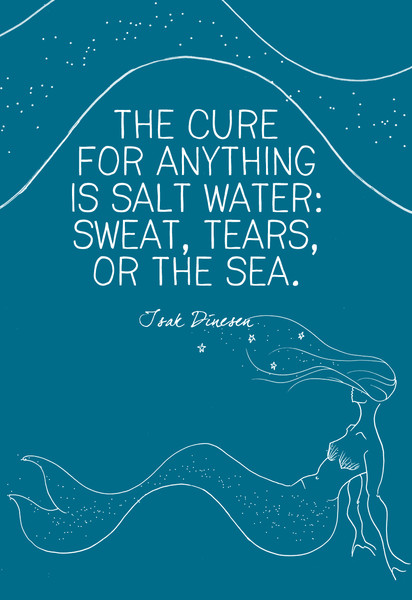 """The cure for anything is salt water: sweat, tears, or the sea."" Isak Dinesen"