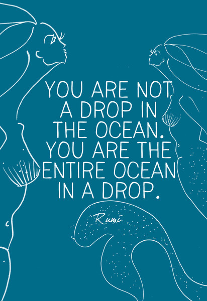 """""""You are not a drop in the ocean. You are the entire ocean in a drop."""" Rumi"""