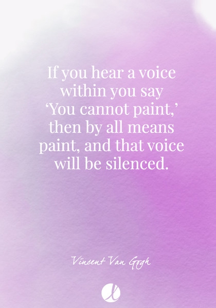 """If you hear a voice within you say 'You cannot paint,' then by all means paint, and that voice will be silenced."" Vincent Van Gogh"
