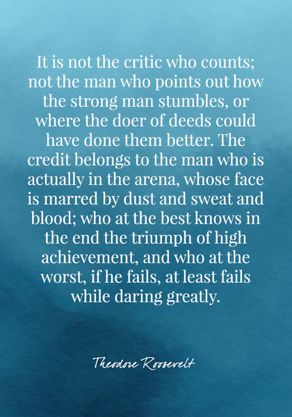 """It is not the critic who counts; not the man who points out how the strong man stumbles, or where the doer of deeds could have done them better. The credit belongs to the man who is actually in the arena..."" - Theodore Roosevelt"