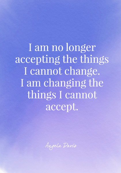 I am no longer accepting the things I cannot change. I am changing the things I cannot accept. - Angela Davis