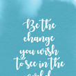 """""""Be the change you wish to see in the world."""""""