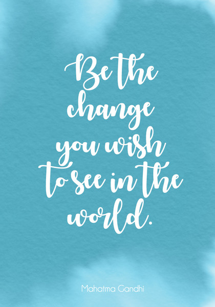 """Be the change you wish to see in the world."""
