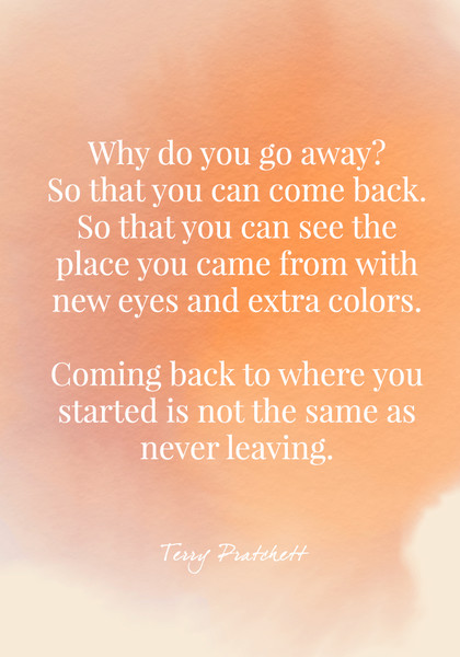 Why do you go away? So that you can come back. So that you can see the place you came from with new eyes and extra colors. Coming back to where you started is not the same as never leaving. - Terry Pratchett