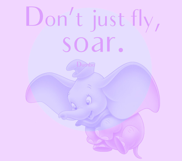 """Don't just fly, soar."" - Dumbo"