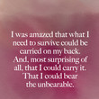 """I was amazed that what I need to survive could be carried on my back. And, most surprising of all, that I could carry it. That I could bear the unbearable."" Cheryl Strayed"