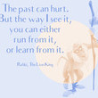 """""""The past can hurt. But the way I see it, you can either run from it or learn from it."""" - Rafiki, The Lion King"""