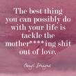 """The best thing you can possibly do with your life is tackle the mother****ing shit out of love."""
