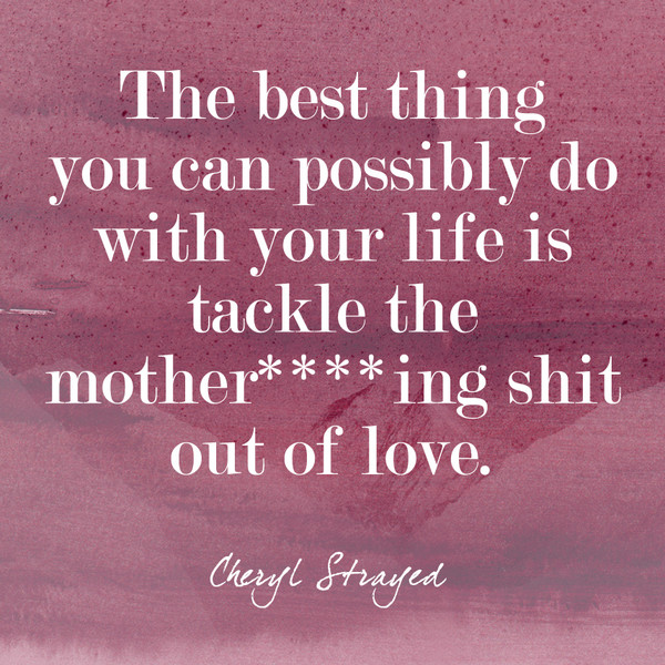 """""""The best thing you can possibly do with your life is tackle the mother****ing shit out of love."""""""
