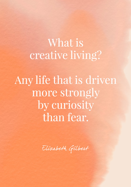 """""""What is creative living? Any life that is driven more strongly by curiosity than fear."""" - Elizabeth Gilbert"""