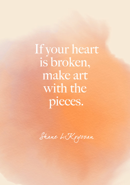"""""""If your heart is broken, make art with the pieces."""" Shane L. Koyczan"""