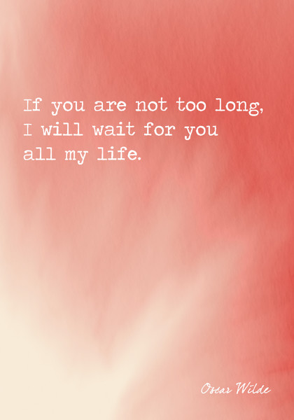 """If you are not too long, I will wait for you all my life."" Oscar Wilde"
