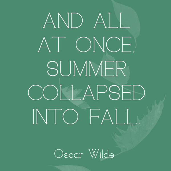 And all at once, summer collapsed into fall. - Oscar Wilde