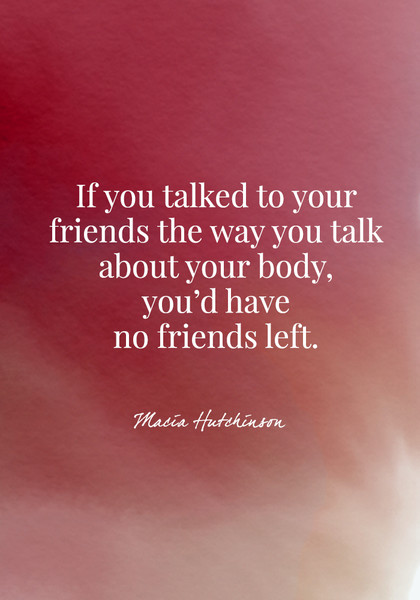 If you talked to your friends the way you talk about your body, you'd have no friends left. - Macia Hutchinson