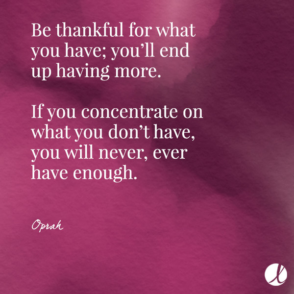 Be thankful for what you have; you'll end up having more. If you concentrate on what you don't have, you will never, ever have enough. - Oprah