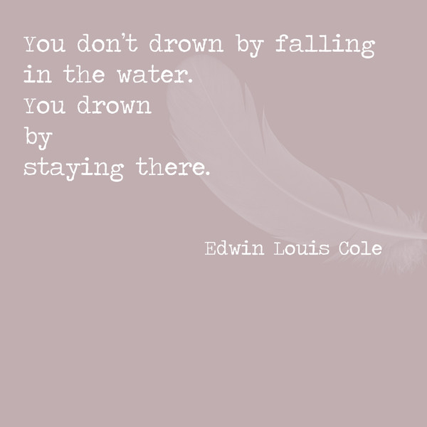 You don't drown by falling in the water. You drown by staying there. - Edwin Louis Cole