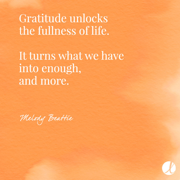 Gratitude unlocks the fullness of life. It turns what we have into enough, and more. - Melody Beattie