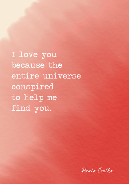 """I love you because the entire universe conspired to help me find you."" Paulo Coelho"