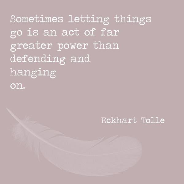 Sometimes letting things go is an act of far greater power ...