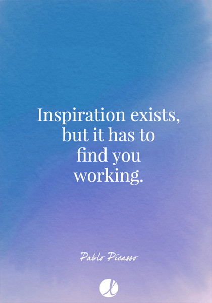 """Inspiration exists, but it has to find you working."" Pablo Picasso"