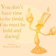 """""""You don't have time to be timid. You must be bold and daring!"""" - Lumière, Beauty and the Beast"""