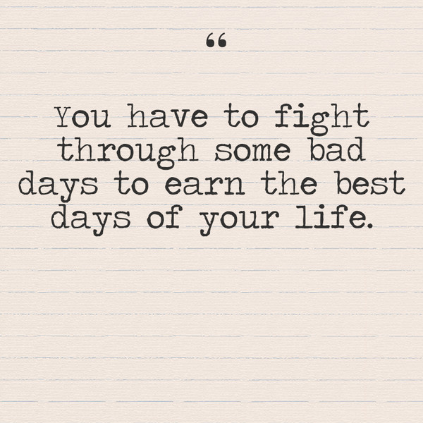 """You have to fight through some bad days to earn the best days of your life."""