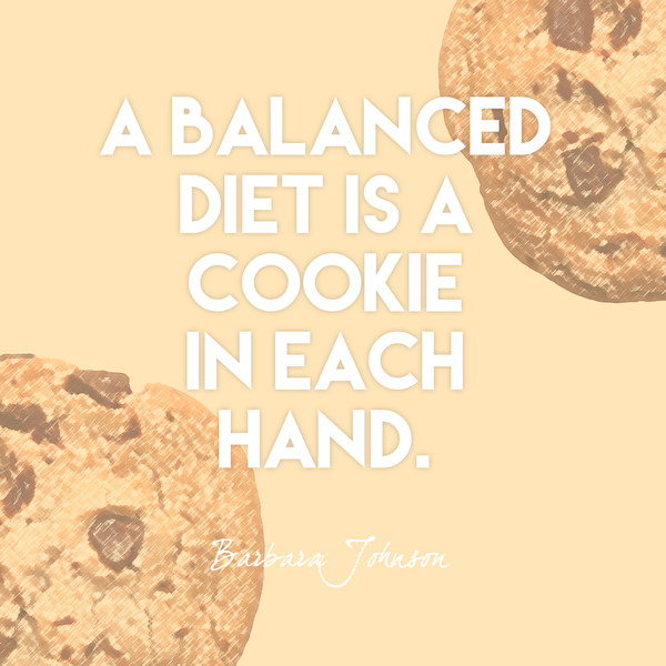 """A balanced diet is a cooke in each hand."" Barbara Johnson"