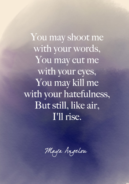"""""""You may shoot me with your words, You may cut me with your eyes, You may kill me with your hatefulness, But still, like air, I'll rise."""" Maya Angelou"""